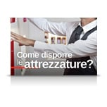 COME DISPORRE LE ATTREZZATURE